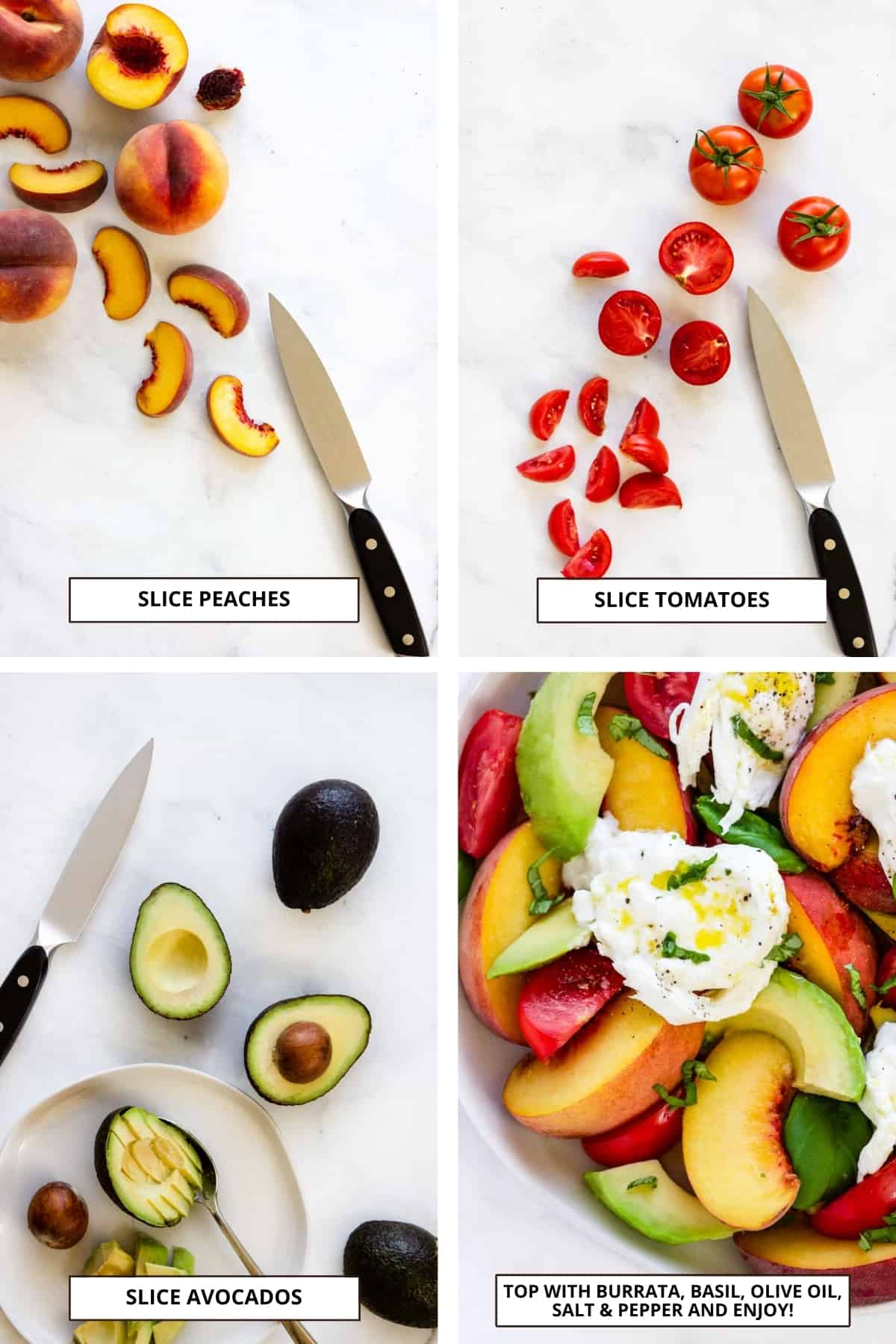 Process shots: Slice peaches; slice tomatoes; pit and slice avocadoes; top the salad with burrata, fresh basil, olive oil, salt & pepper.
